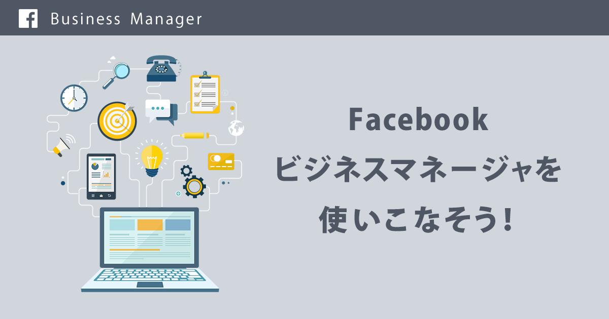 Facebookのビジネスマネージャを使いこなそう