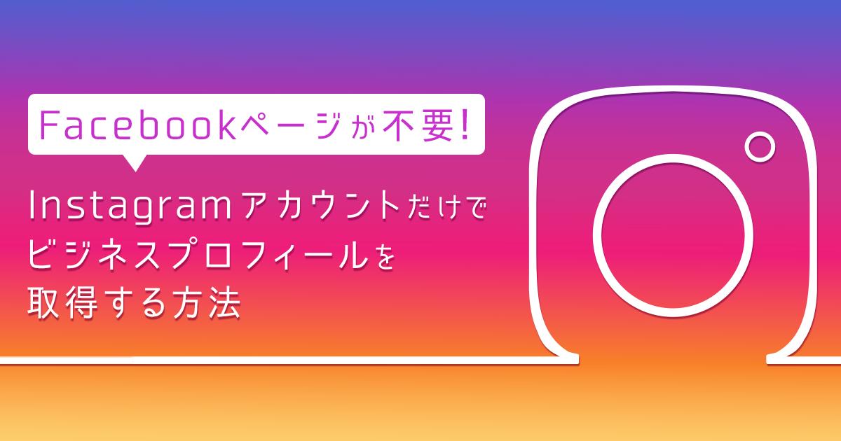 Facebookページが不要!Instagramアカウントだけでビジネスプロフィールを取得する方法